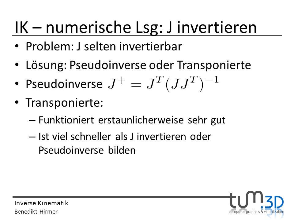 computer graphics & visualization Inverse Kinematik Benedikt Hirmer IK – numerische Lsg: J invertieren Problem: J selten invertierbar Lösung: Pseudoin