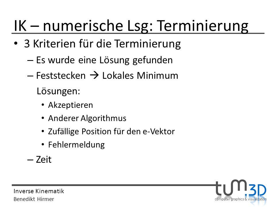 computer graphics & visualization Inverse Kinematik Benedikt Hirmer IK – numerische Lsg: Terminierung 3 Kriterien für die Terminierung – Es wurde eine