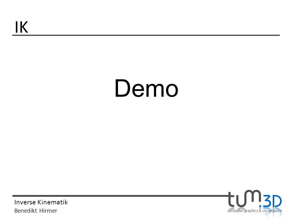 computer graphics & visualization Inverse Kinematik Benedikt Hirmer IK Demo