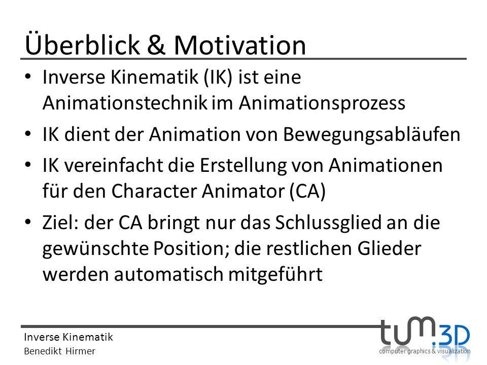 computer graphics & visualization Inverse Kinematik Benedikt Hirmer Überblick & Motivation Inverse Kinematik (IK) ist eine Animationstechnik im Animat