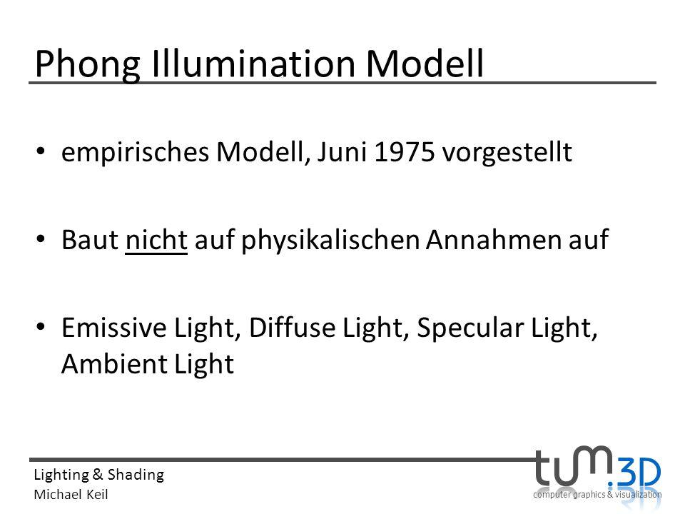 computer graphics & visualization Lighting & Shading Michael Keil Phong Illumination Modell empirisches Modell, Juni 1975 vorgestellt Baut nicht auf p