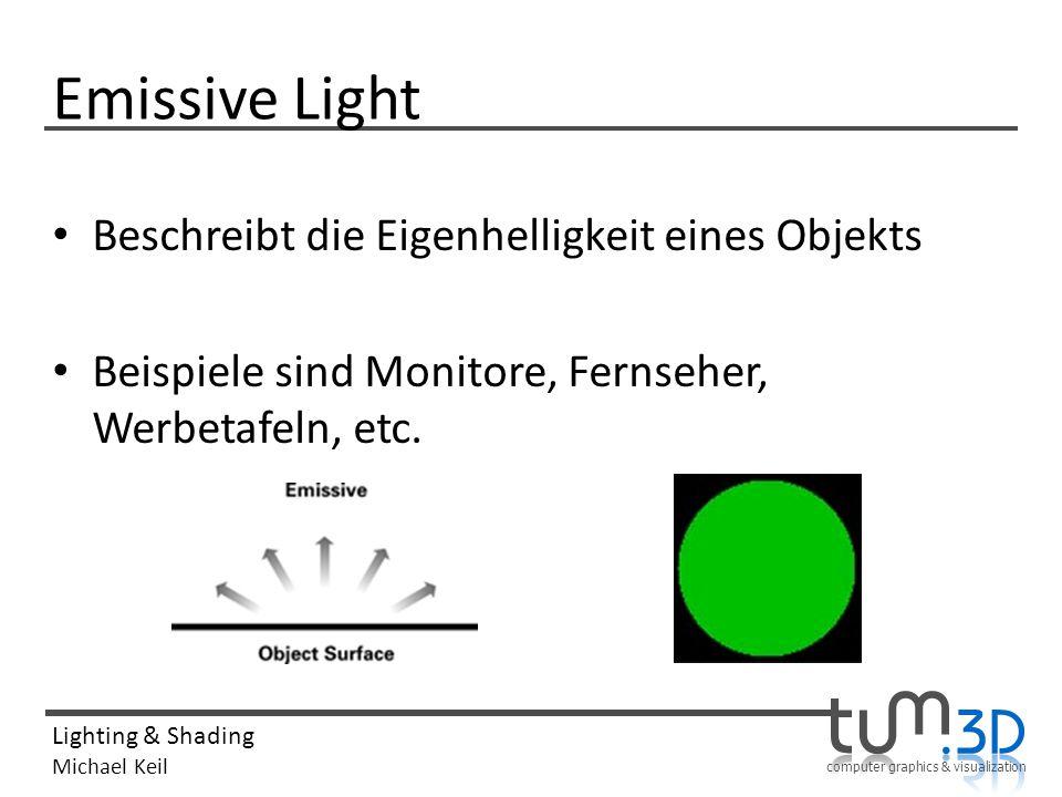computer graphics & visualization Lighting & Shading Michael Keil Emissive Light Beschreibt die Eigenhelligkeit eines Objekts Beispiele sind Monitore,
