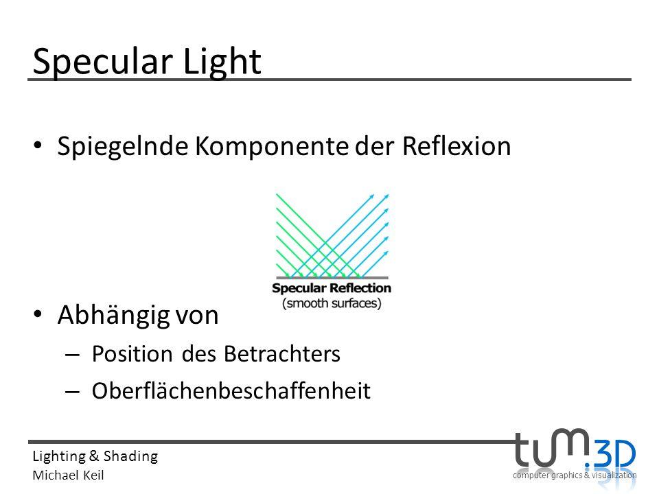 computer graphics & visualization Lighting & Shading Michael Keil Specular Light Spiegelnde Komponente der Reflexion Abhängig von – Position des Betra