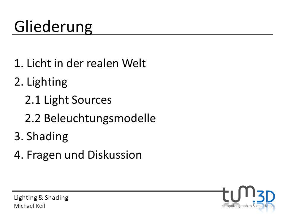 computer graphics & visualization Lighting & Shading Michael Keil Gliederung 1. Licht in der realen Welt 2. Lighting 2.1 Light Sources 2.2 Beleuchtung
