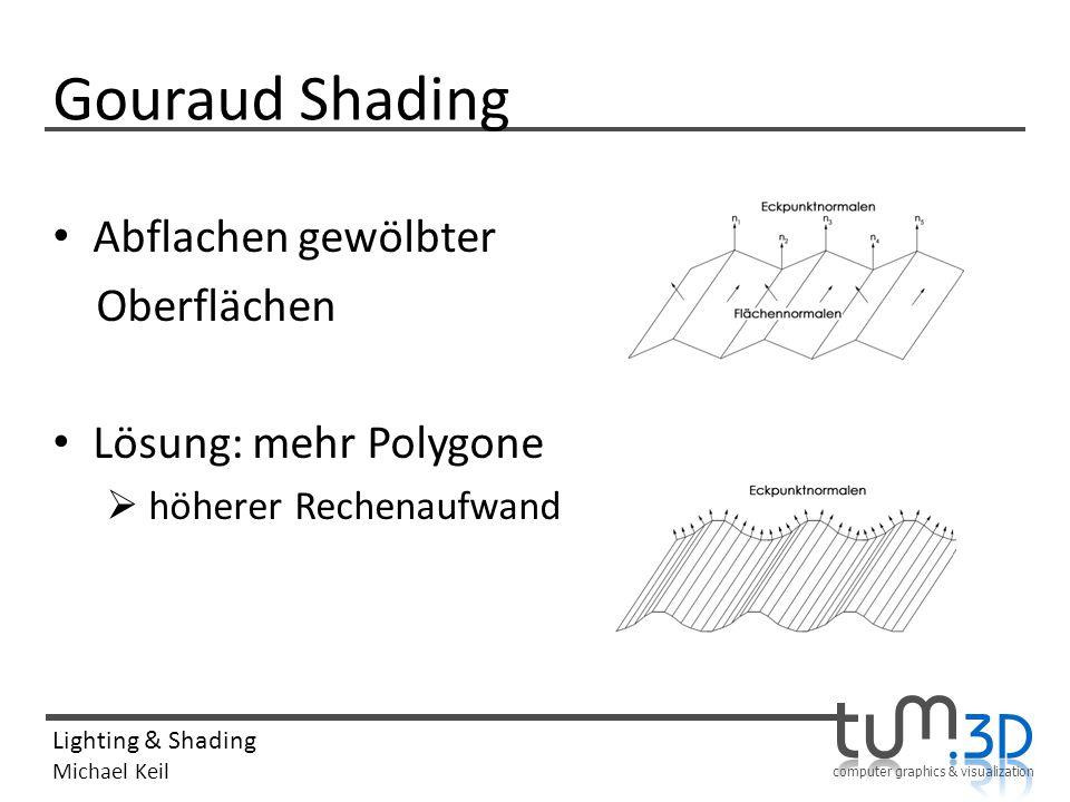 computer graphics & visualization Lighting & Shading Michael Keil Gouraud Shading Abflachen gewölbter Oberflächen Lösung: mehr Polygone höherer Rechen