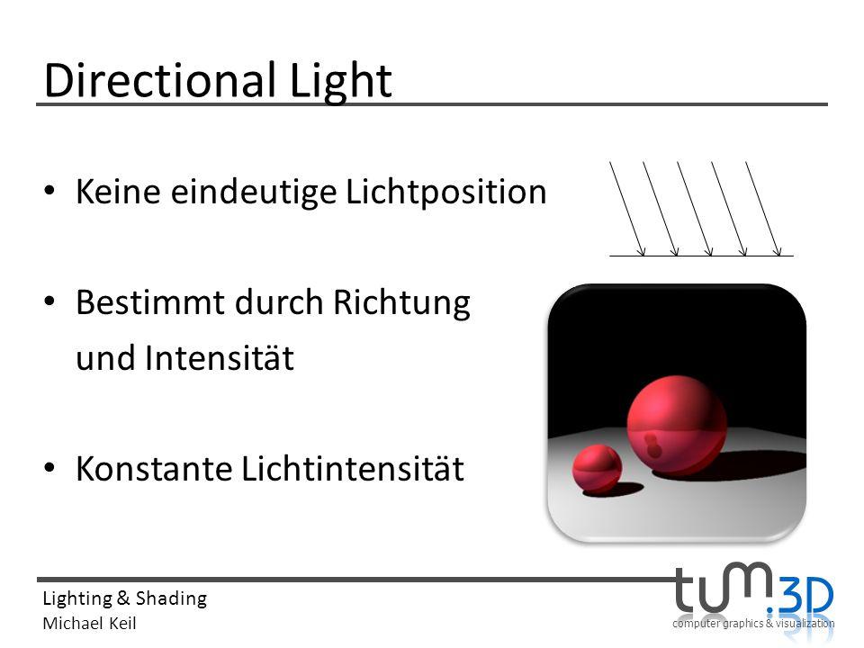 computer graphics & visualization Lighting & Shading Michael Keil Directional Light Keine eindeutige Lichtposition Bestimmt durch Richtung und Intensi