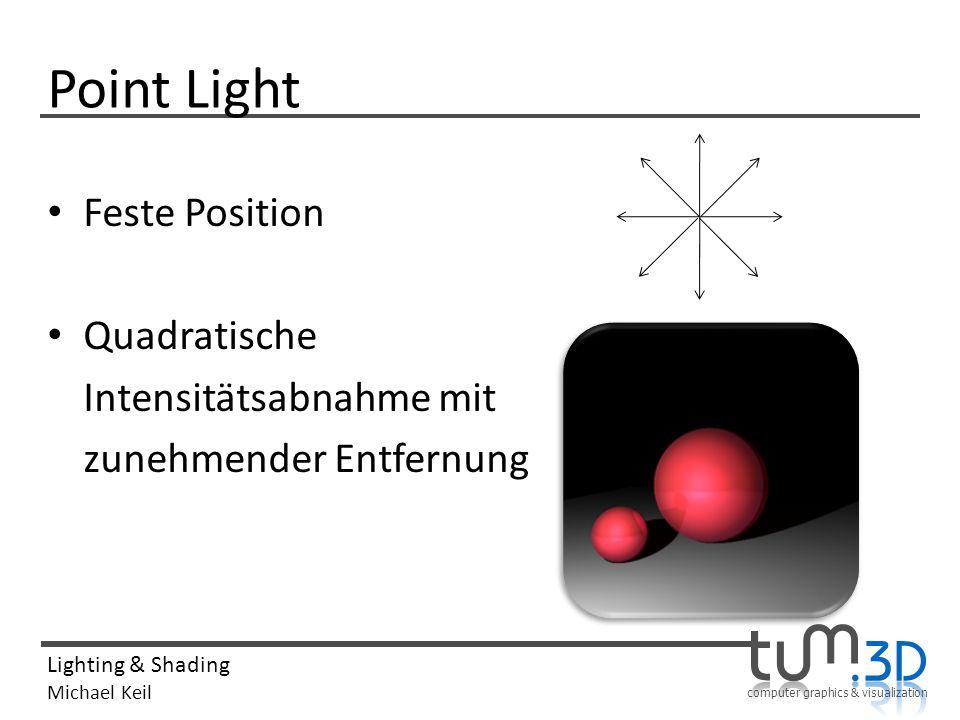 computer graphics & visualization Lighting & Shading Michael Keil Point Light Feste Position Quadratische Intensitätsabnahme mit zunehmender Entfernun
