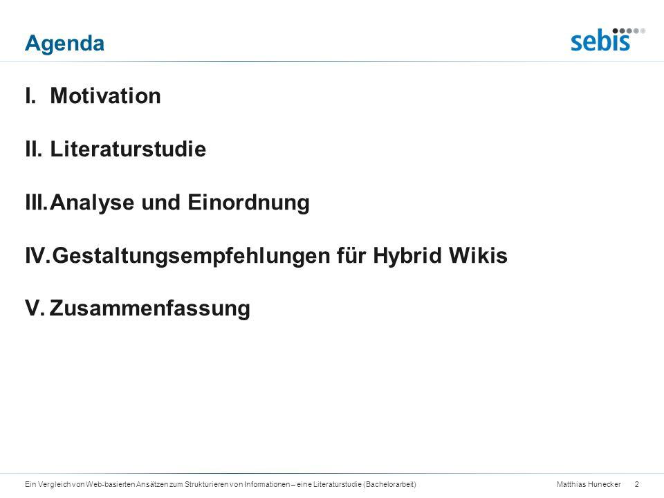 Matthias Hunecker Agenda 3Ein Vergleich von Web-basierten Ansätzen zum Strukturieren von Informationen – eine Literaturstudie (Bachelorarbeit) I.Motivation II.Literaturstudie III.Analyse und Einordnung IV.Gestaltungsempfehlungen für Hybrid Wikis V.Zusammenfassung