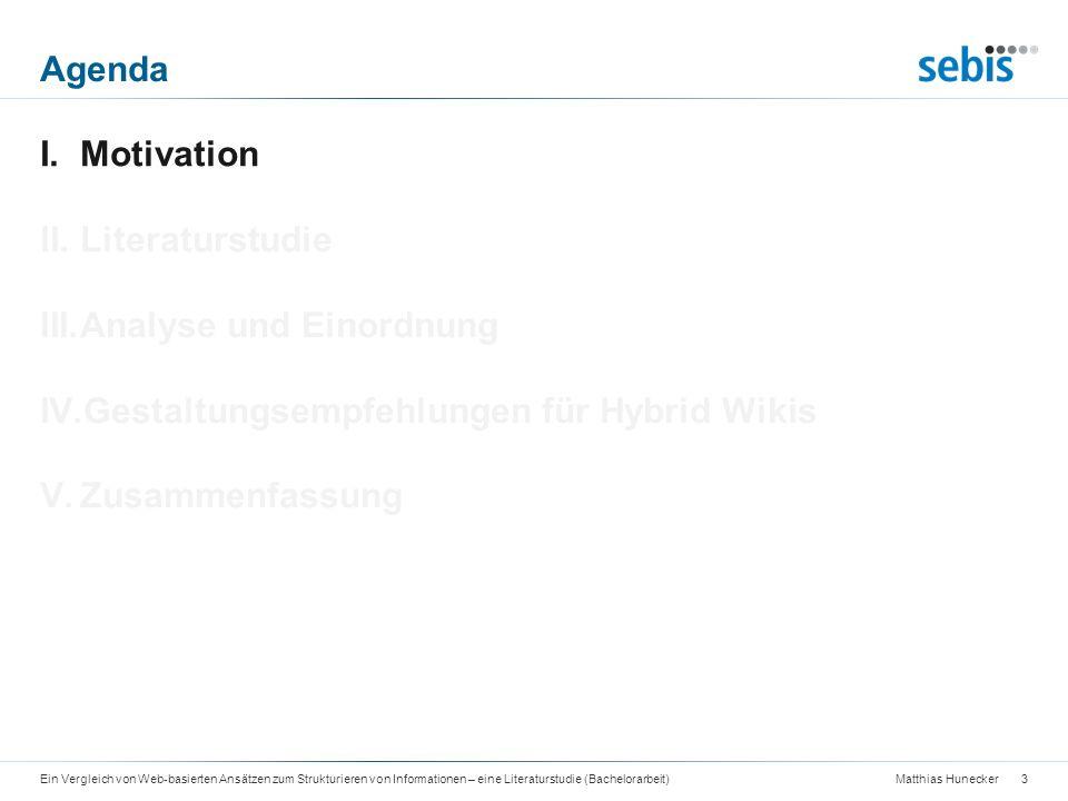 Matthias Hunecker Agenda 14Ein Vergleich von Web-basierten Ansätzen zum Strukturieren von Informationen – eine Literaturstudie (Bachelorarbeit) I.Motivation II.Literaturstudie III.Analyse und Einordnung IV.Gestaltungsempfehlungen für Hybrid Wikis V.Zusammenfassung
