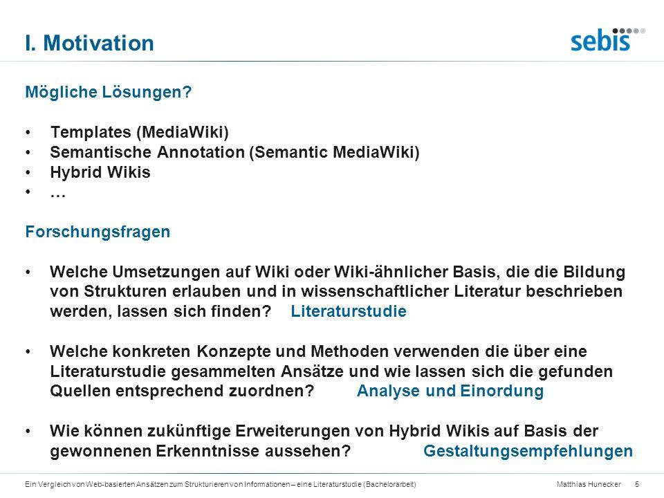 Matthias Hunecker Agenda 6Ein Vergleich von Web-basierten Ansätzen zum Strukturieren von Informationen – eine Literaturstudie (Bachelorarbeit) I.Motivation II.Literaturstudie III.Analyse und Einordnung IV.Gestaltungsempfehlungen für Hybrid Wikis V.Zusammenfassung