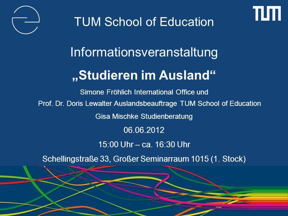 TUM School of Education Informationsveranstaltung Studieren im Ausland Simone Fröhlich International Office und Prof. Dr. Doris Lewalter Auslandsbeauf