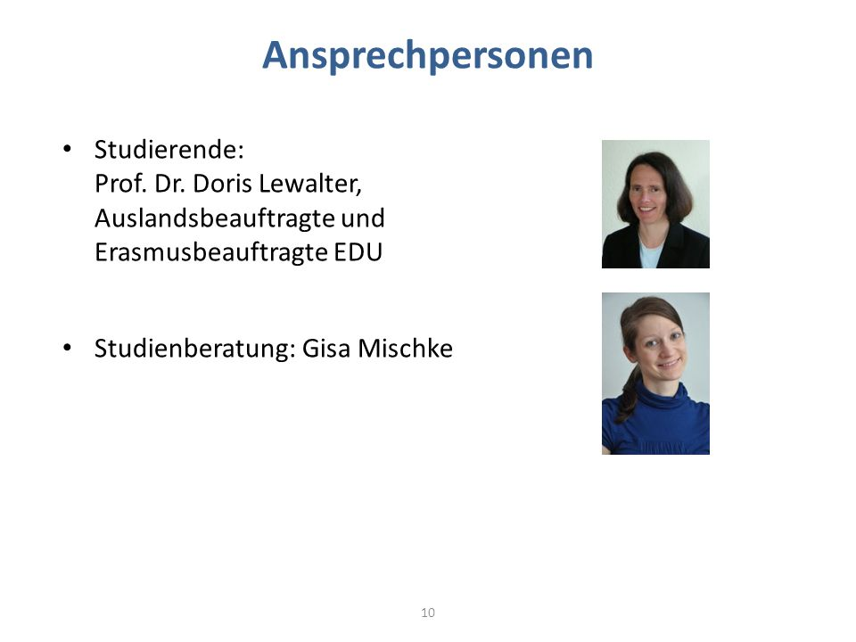 Ansprechpersonen Studierende: Prof. Dr. Doris Lewalter, Auslandsbeauftragte und Erasmusbeauftragte EDU Studienberatung: Gisa Mischke 10