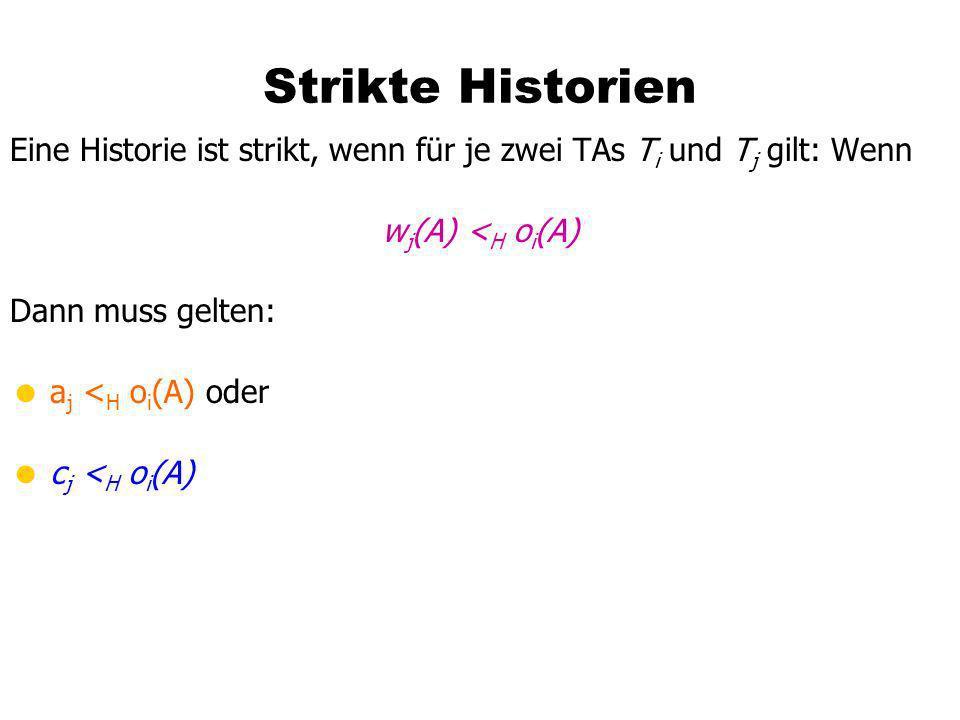 Strikte Historien Eine Historie ist strikt, wenn für je zwei TAs T i und T j gilt: Wenn w j (A) < H o i (A) Dann muss gelten: a j < H o i (A) oder c j