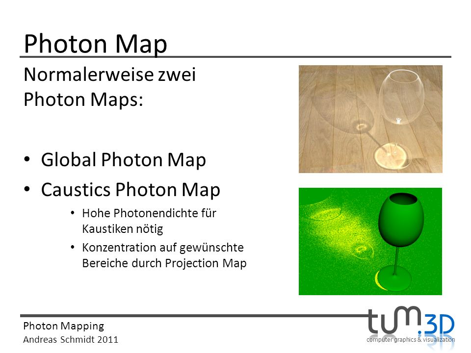 computer graphics & visualization Photon Mapping Andreas Schmidt 2011 Photon Map Normalerweise zwei Photon Maps: Global Photon Map Caustics Photon Map