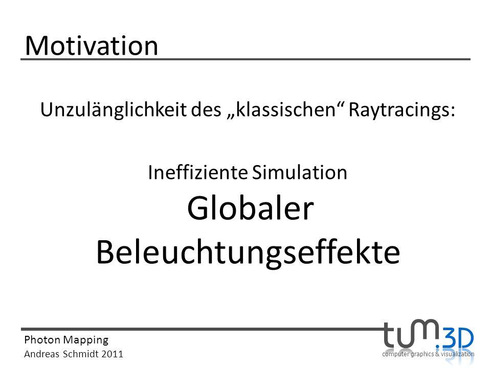 computer graphics & visualization Photon Mapping Andreas Schmidt 2011 Motivation Unzulänglichkeit des klassischen Raytracings: Ineffiziente Simulation