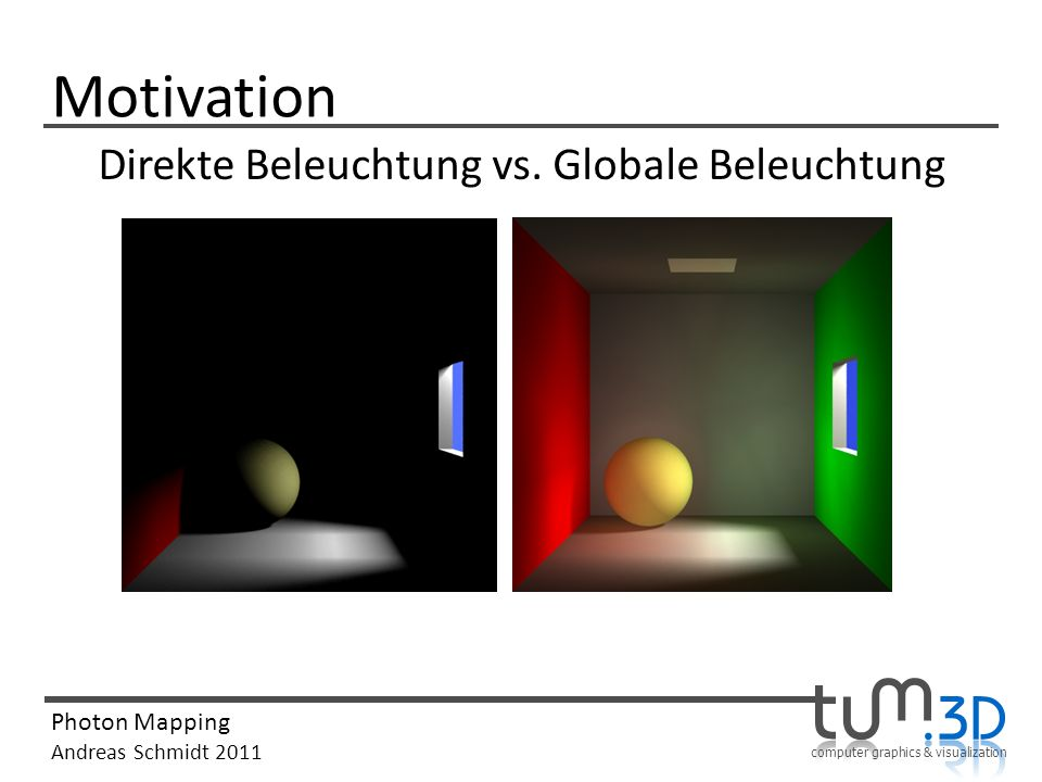 computer graphics & visualization Photon Mapping Andreas Schmidt 2011 Motivation Direkte Beleuchtung vs. Globale Beleuchtung