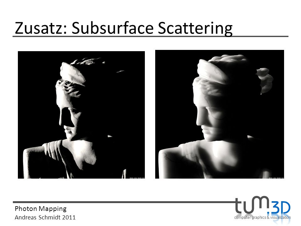computer graphics & visualization Photon Mapping Andreas Schmidt 2011 Zusatz: Subsurface Scattering