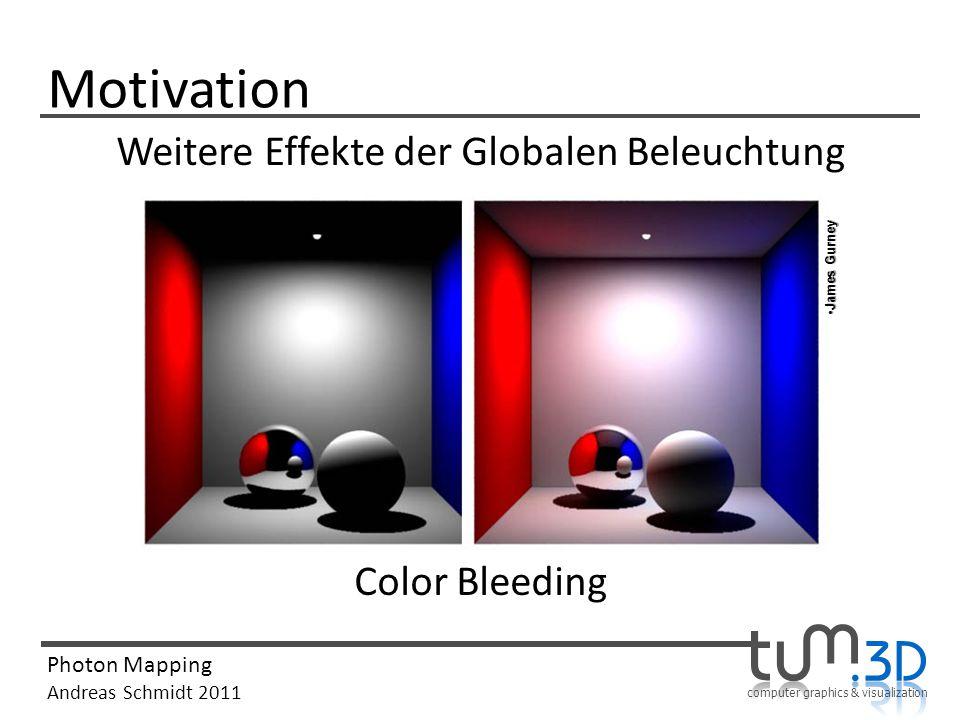 computer graphics & visualization Photon Mapping Andreas Schmidt 2011 Motivation Weitere Effekte der Globalen Beleuchtung Color Bleeding James GurneyJ