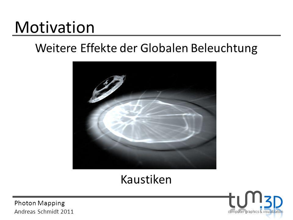 computer graphics & visualization Photon Mapping Andreas Schmidt 2011 Motivation Weitere Effekte der Globalen Beleuchtung Kaustiken