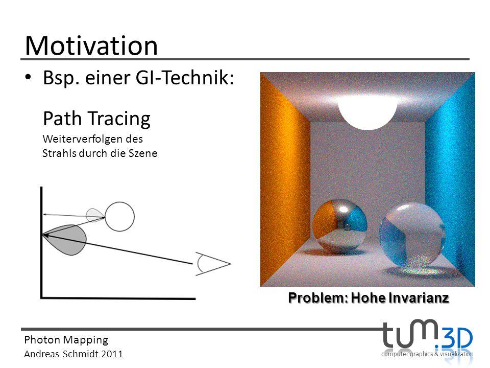 computer graphics & visualization Photon Mapping Andreas Schmidt 2011 Motivation Bsp. einer GI-Technik: Path Tracing Weiterverfolgen des Strahls durch