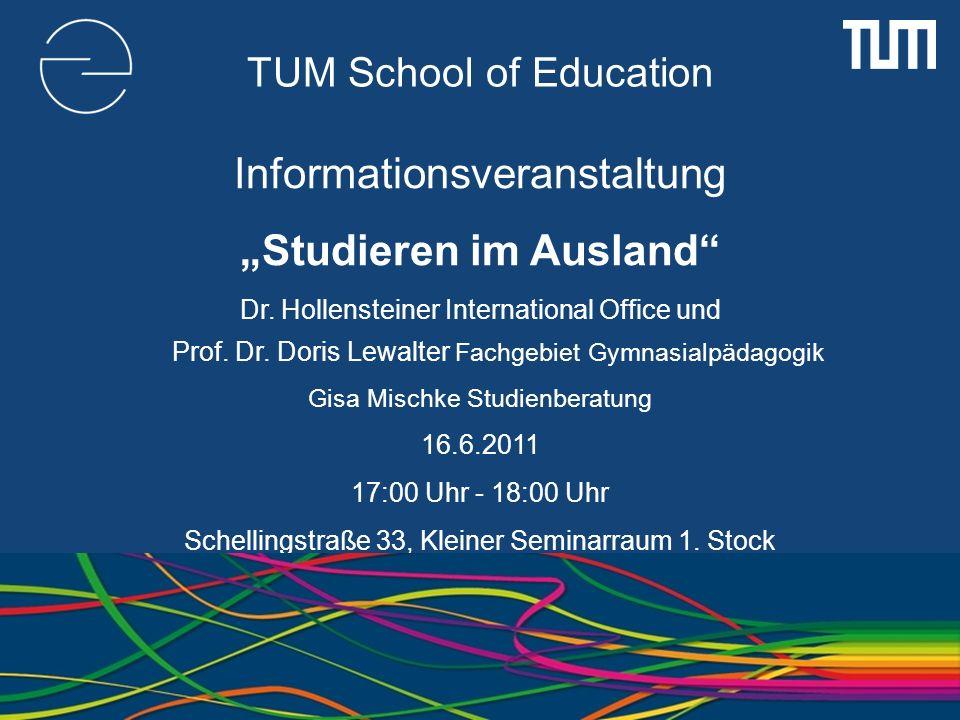 TUM School of Education Informationsveranstaltung Studieren im Ausland Dr. Hollensteiner International Office und Prof. Dr. Doris Lewalter Fachgebiet