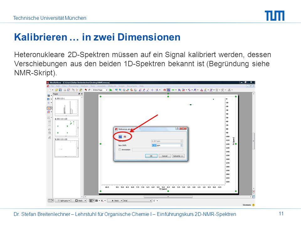 Technische Universität München Dr. Stefan Breitenlechner – Lehrstuhl für Organische Chemie I – Einführungskurs 2D-NMR-Spektren 11 Kalibrieren … in zwe