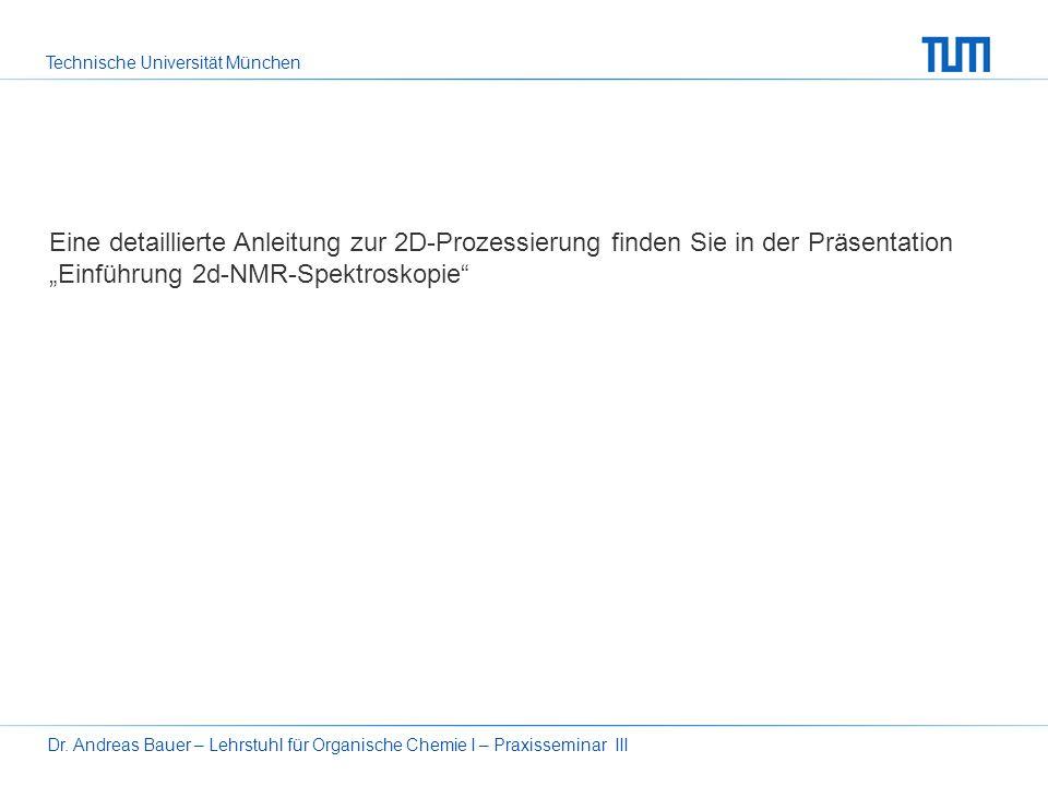 Technische Universität München Dr. Andreas Bauer – Lehrstuhl für Organische Chemie I – Praxisseminar III16 Nach der Fouriertransformation in der zweit