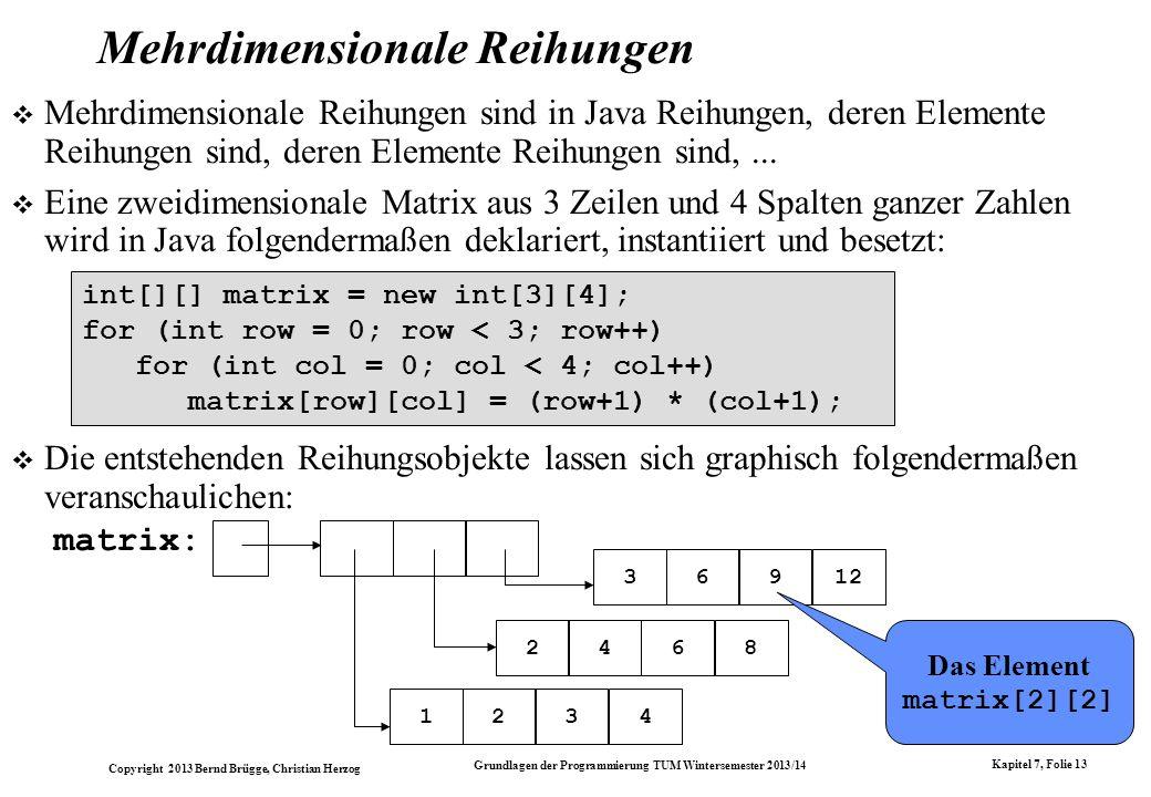 Copyright 2013 Bernd Brügge, Christian Herzog Grundlagen der Programmierung TUM Wintersemester 2013/14 Kapitel 7, Folie 13 Mehrdimensionale Reihungen Mehrdimensionale Reihungen sind in Java Reihungen, deren Elemente Reihungen sind, deren Elemente Reihungen sind,...