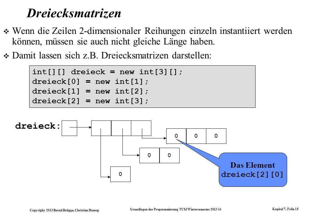 Copyright 2013 Bernd Brügge, Christian Herzog Grundlagen der Programmierung TUM Wintersemester 2013/14 Kapitel 7, Folie 15 Dreiecksmatrizen Wenn die Zeilen 2-dimensionaler Reihungen einzeln instantiiert werden können, müssen sie auch nicht gleiche Länge haben.