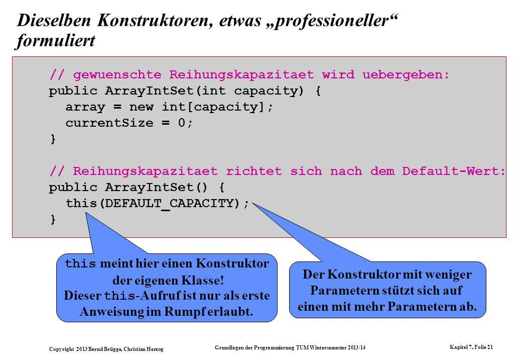 Copyright 2013 Bernd Brügge, Christian Herzog Grundlagen der Programmierung TUM Wintersemester 2013/14 Kapitel 7, Folie 21 Dieselben Konstruktoren, etwas professioneller formuliert // gewuenschte Reihungskapazitaet wird uebergeben: public ArrayIntSet(int capacity) { array = new int[capacity]; currentSize = 0; } // Reihungskapazitaet richtet sich nach dem Default-Wert: public ArrayIntSet() { this(DEFAULT_CAPACITY); } this meint hier einen Konstruktor der eigenen Klasse.