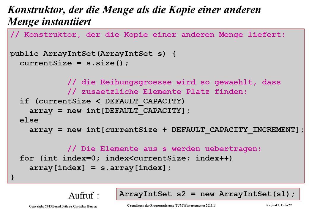 Copyright 2013 Bernd Brügge, Christian Herzog Grundlagen der Programmierung TUM Wintersemester 2013/14 Kapitel 7, Folie 22 Konstruktor, der die Menge als die Kopie einer anderen Menge instantiiert // Konstruktor, der die Kopie einer anderen Menge liefert: public ArrayIntSet(ArrayIntSet s) { currentSize = s.size(); // die Reihungsgroesse wird so gewaehlt, dass // zusaetzliche Elemente Platz finden: if (currentSize < DEFAULT_CAPACITY) array = new int[DEFAULT_CAPACITY]; else array = new int[currentSize + DEFAULT_CAPACITY_INCREMENT]; // Die Elemente aus s werden uebertragen: for (int index=0; index<currentSize; index++) array[index] = s.array[index]; } Aufruf : ArrayIntSet s2 = new ArrayIntSet(s1);