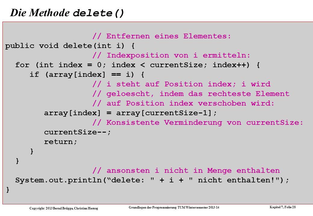 Copyright 2013 Bernd Brügge, Christian Herzog Grundlagen der Programmierung TUM Wintersemester 2013/14 Kapitel 7, Folie 28 Die Methode delete() // Entfernen eines Elementes: public void delete(int i) { // Indexposition von i ermitteln: for (int index = 0; index < currentSize; index++) { if (array[index] == i) { // i steht auf Position index; i wird // geloescht, indem das rechteste Element // auf Position index verschoben wird: array[index] = array[currentSize-1]; // Konsistente Verminderung von currentSize: currentSize--; return; } } // ansonsten i nicht in Menge enthalten System.out.println(delete: + i + nicht enthalten! ); }