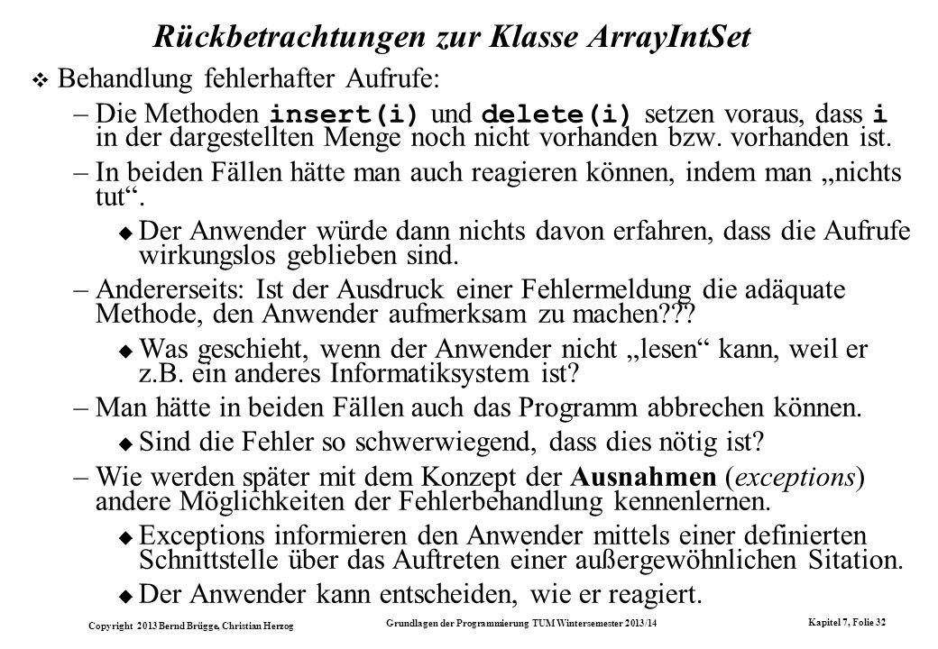 Copyright 2013 Bernd Brügge, Christian Herzog Grundlagen der Programmierung TUM Wintersemester 2013/14 Kapitel 7, Folie 32 Rückbetrachtungen zur Klasse ArrayIntSet Behandlung fehlerhafter Aufrufe: –Die Methoden insert(i) und delete(i) setzen voraus, dass i in der dargestellten Menge noch nicht vorhanden bzw.