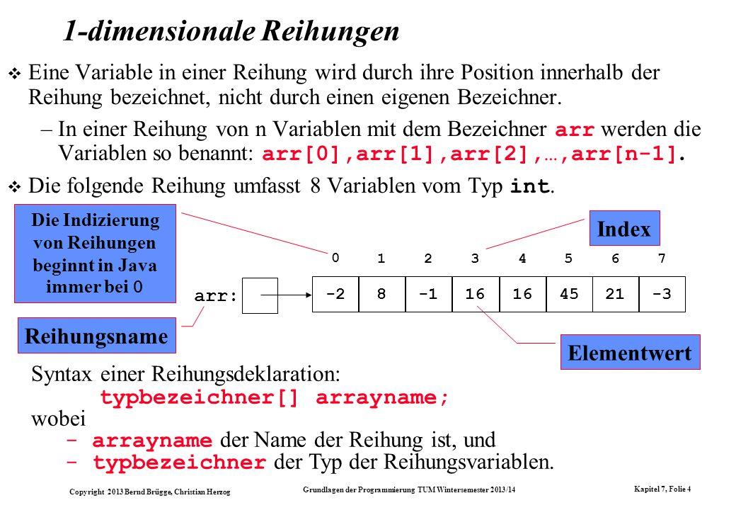 Copyright 2013 Bernd Brügge, Christian Herzog Grundlagen der Programmierung TUM Wintersemester 2013/14 Kapitel 7, Folie 25 Die Methode insert() - Problem mit fester Reihungsgröße // Einfuegen eines Elementes: public void insert(int i) { // i darf noch nicht enthalten sein: if (contains(i)) { System.out.println( insert: + i + schon enthalten! ); return; } // wenn neues Element nicht hineinpasst: if (currentSize >= array.length) { System.out.println( insert: Kein Platz mehr fuer + i); return; } // Sonst: Speichern von i auf erstem freien // Platz: array[currentSize] = i; // Konsistente Erhoehung von currentSize: currentSize++; } Problem: - Diese Lösung ist völlig unflexibel.