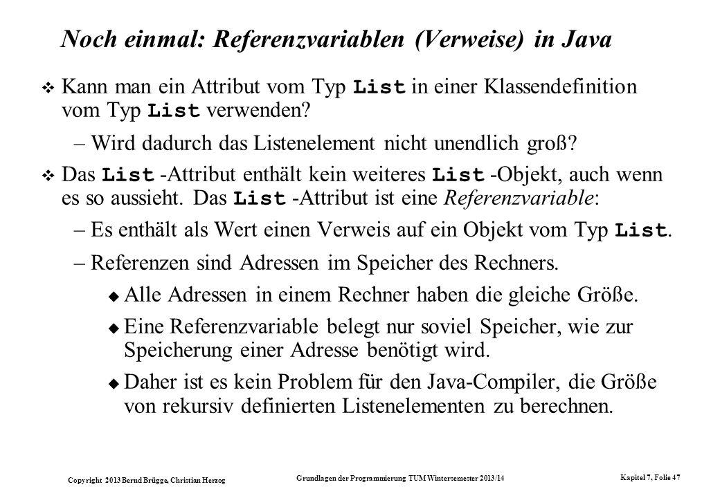 Copyright 2013 Bernd Brügge, Christian Herzog Grundlagen der Programmierung TUM Wintersemester 2013/14 Kapitel 7, Folie 47 Noch einmal: Referenzvariablen (Verweise) in Java Kann man ein Attribut vom Typ List in einer Klassendefinition vom Typ List verwenden.