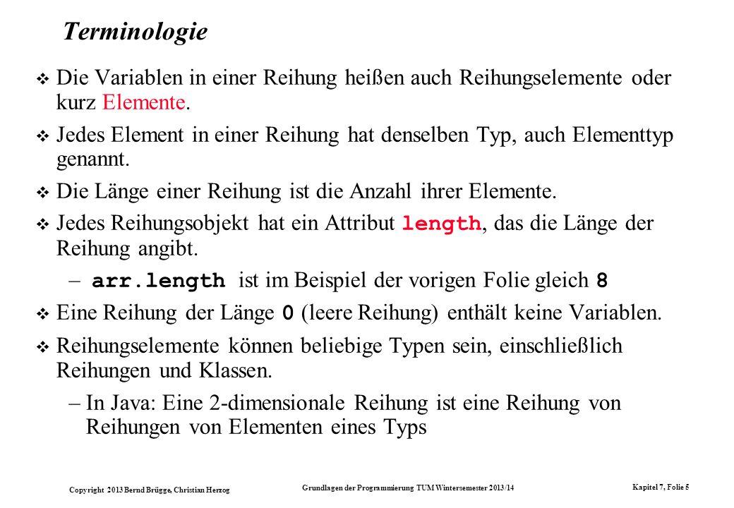 Copyright 2013 Bernd Brügge, Christian Herzog Grundlagen der Programmierung TUM Wintersemester 2013/14 Kapitel 7, Folie 6 Zugriff auf Elemente in einer Reihung Gegeben sei: int j = 5, k = 2; Gültige Elementzugriffe sind: arr[1]// Bezeichnet den Wert 8 arr[0]// Bezeichnet den Wert -2 arr[j + k]// Ergibt arr[5+2], d.h.