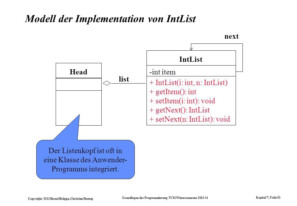 Copyright 2013 Bernd Brügge, Christian Herzog Grundlagen der Programmierung TUM Wintersemester 2013/14 Kapitel 7, Folie 51 Modell der Implementation von IntList Head list next IntList -int item + IntList(i: int, n: IntList) + getItem(): int + setItem(i: int): void + getNext(): IntList + setNext(n: IntList): void Der Listenkopf ist oft in eine Klasse des Anwender- Programms integriert.