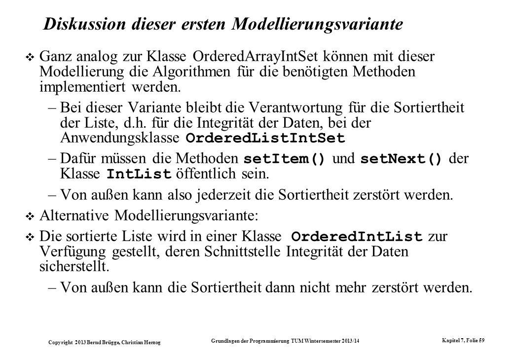 Copyright 2013 Bernd Brügge, Christian Herzog Grundlagen der Programmierung TUM Wintersemester 2013/14 Kapitel 7, Folie 59 Diskussion dieser ersten Modellierungsvariante Ganz analog zur Klasse OrderedArrayIntSet können mit dieser Modellierung die Algorithmen für die benötigten Methoden implementiert werden.