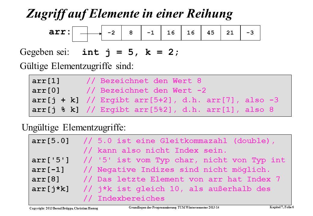 Copyright 2013 Bernd Brügge, Christian Herzog Grundlagen der Programmierung TUM Wintersemester 2013/14 Kapitel 7, Folie 27 // Einfuegen eines Elementes: public void insert(int i) { // i darf noch nicht enthalten sein: if (contains(i)) { System.out.println( insert: + i + schon enthalten! ); return; } // wenn neues Element nicht hineinpasst: if (currentSize >= array.length) { } // Speichern von i auf erstem freien Platz: array[currentSize] = i; // Konsistente Erhoehung von currentSize: currentSize++; } Die Methode insert() - eine flexiblere Lösungsvariante // alte Reihung zwischenspeichern: int[] oldArray = array; // array eine neue,groessere Reih.