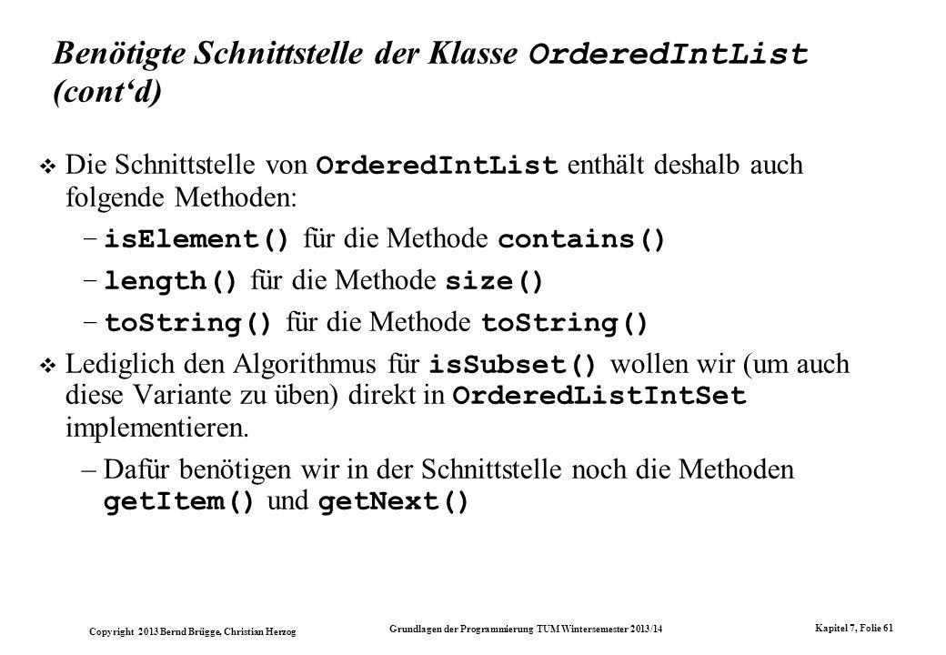 Copyright 2013 Bernd Brügge, Christian Herzog Grundlagen der Programmierung TUM Wintersemester 2013/14 Kapitel 7, Folie 61 Benötigte Schnittstelle der Klasse OrderedIntList (contd) Die Schnittstelle von OrderedIntList enthält deshalb auch folgende Methoden: –isElement() für die Methode contains() –length() für die Methode size() –toString() für die Methode toString() Lediglich den Algorithmus für isSubset() wollen wir (um auch diese Variante zu üben) direkt in OrderedListIntSet implementieren.