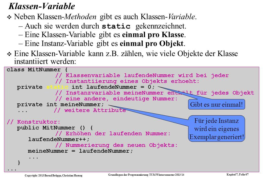 Copyright 2013 Bernd Brügge, Christian Herzog Grundlagen der Programmierung TUM Wintersemester 2013/14 Kapitel 7, Folie 67 Klassen-Variable Neben Klassen-Methoden gibt es auch Klassen-Variable.