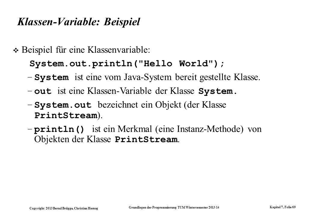 Copyright 2013 Bernd Brügge, Christian Herzog Grundlagen der Programmierung TUM Wintersemester 2013/14 Kapitel 7, Folie 69 Klassen-Variable: Beispiel Beispiel für eine Klassenvariable: System.out.println( Hello World ); –System ist eine vom Java-System bereit gestellte Klasse.