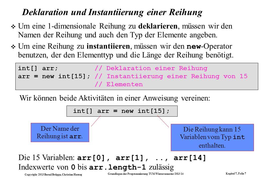 Copyright 2013 Bernd Brügge, Christian Herzog Grundlagen der Programmierung TUM Wintersemester 2013/14 Kapitel 7, Folie 7 int[] arr; // Deklaration einer Reihung arr = new int[15]; // Instantiierung einer Reihung von 15 // Elementen Wir können beide Aktivitäten in einer Anweisung vereinen: int[] arr = new int[15]; Die Reihung kann 15 Variablen vom Typ int enthalten.