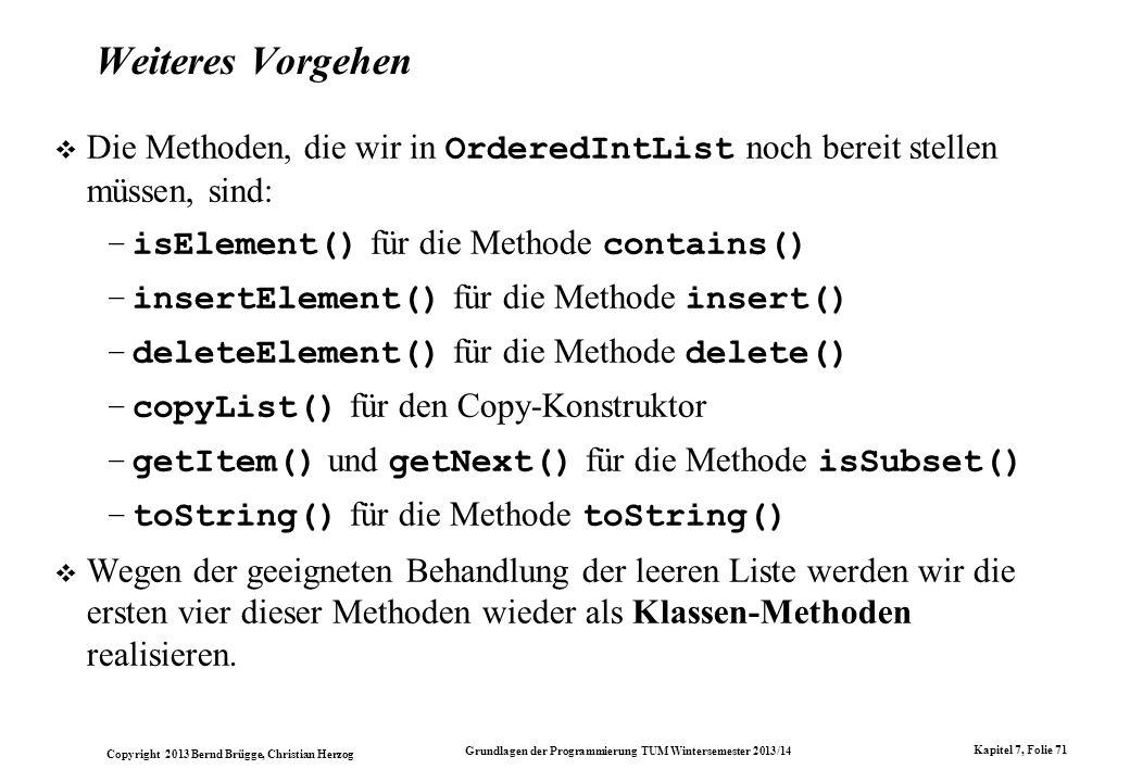Copyright 2013 Bernd Brügge, Christian Herzog Grundlagen der Programmierung TUM Wintersemester 2013/14 Kapitel 7, Folie 71 Weiteres Vorgehen Die Methoden, die wir in OrderedIntList noch bereit stellen müssen, sind: –isElement() für die Methode contains() –insertElement() für die Methode insert() –deleteElement() für die Methode delete() –copyList() für den Copy-Konstruktor –getItem() und getNext() für die Methode isSubset() –toString() für die Methode toString() Wegen der geeigneten Behandlung der leeren Liste werden wir die ersten vier dieser Methoden wieder als Klassen-Methoden realisieren.