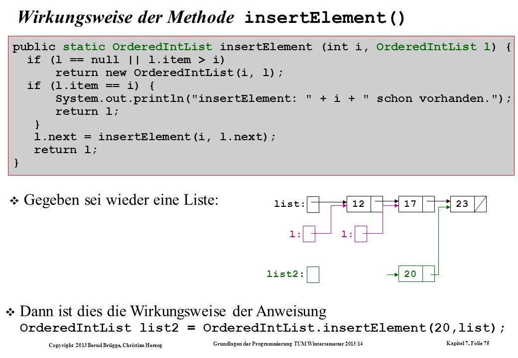 Copyright 2013 Bernd Brügge, Christian Herzog Grundlagen der Programmierung TUM Wintersemester 2013/14 Kapitel 7, Folie 75 Wirkungsweise der Methode insertElement() public static OrderedIntList insertElement (int i, OrderedIntList l) { if (l == null || l.item > i) return new OrderedIntList(i, l); if (l.item == i) { System.out.println( insertElement: + i + schon vorhanden. ); return l; } l.next = insertElement(i, l.next); return l; } Gegeben sei wieder eine Liste: list: 121723 list2: 20 l: Dann ist dies die Wirkungsweise der Anweisung OrderedIntList list2 = OrderedIntList.insertElement(20,list);