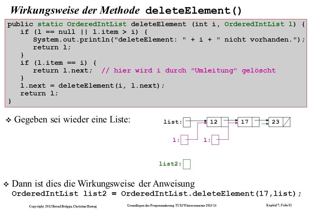 Copyright 2013 Bernd Brügge, Christian Herzog Grundlagen der Programmierung TUM Wintersemester 2013/14 Kapitel 7, Folie 81 Wirkungsweise der Methode deleteElement() Gegeben sei wieder eine Liste: Dann ist dies die Wirkungsweise der Anweisung OrderedIntList list2 = OrderedIntList.deleteElement(17,list); list: 121723 list2: l: public static OrderedIntList deleteElement (int i, OrderedIntList l) { if (l == null || l.item > i) { System.out.println( deleteElement: + i + nicht vorhanden. ); return l; } if (l.item == i) { return l.next; // hier wird i durch Umleitung gelöscht } l.next = deleteElement(i, l.next); return l; }