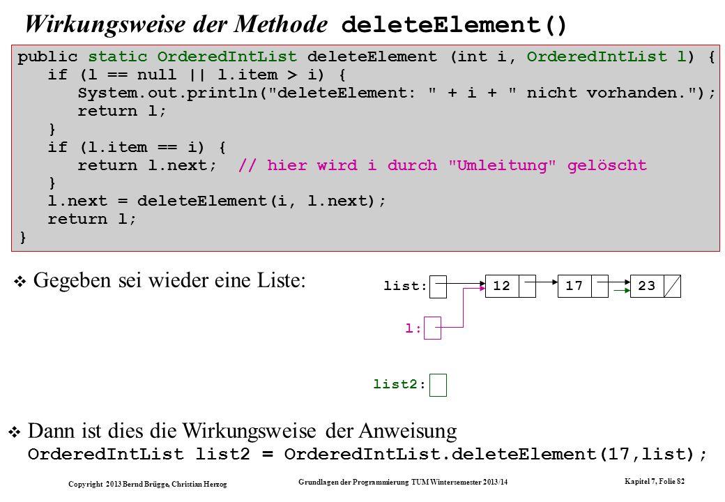 Copyright 2013 Bernd Brügge, Christian Herzog Grundlagen der Programmierung TUM Wintersemester 2013/14 Kapitel 7, Folie 82 Wirkungsweise der Methode deleteElement() Gegeben sei wieder eine Liste: list: 121723 list2: l: public static OrderedIntList deleteElement (int i, OrderedIntList l) { if (l == null || l.item > i) { System.out.println( deleteElement: + i + nicht vorhanden. ); return l; } if (l.item == i) { return l.next; // hier wird i durch Umleitung gelöscht } l.next = deleteElement(i, l.next); return l; } Dann ist dies die Wirkungsweise der Anweisung OrderedIntList list2 = OrderedIntList.deleteElement(17,list);