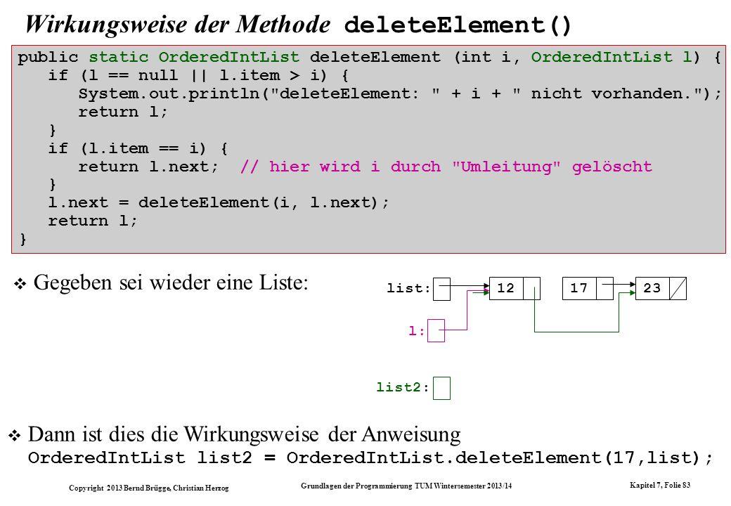 Copyright 2013 Bernd Brügge, Christian Herzog Grundlagen der Programmierung TUM Wintersemester 2013/14 Kapitel 7, Folie 83 Wirkungsweise der Methode deleteElement() Gegeben sei wieder eine Liste: list: 121723 list2: l: public static OrderedIntList deleteElement (int i, OrderedIntList l) { if (l == null || l.item > i) { System.out.println( deleteElement: + i + nicht vorhanden. ); return l; } if (l.item == i) { return l.next; // hier wird i durch Umleitung gelöscht } l.next = deleteElement(i, l.next); return l; } Dann ist dies die Wirkungsweise der Anweisung OrderedIntList list2 = OrderedIntList.deleteElement(17,list);