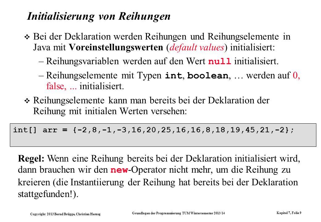 Copyright 2013 Bernd Brügge, Christian Herzog Grundlagen der Programmierung TUM Wintersemester 2013/14 Kapitel 7, Folie 10 arr[0] = 5; arr[5] = 10; arr[2] = 3; Indizierte Reihungsvariablen benutzen wir genauso wie andere Variablen: Ein Programmstück, das die ersten 15 Fibonacci-Zahlen (0,1,1,2,3,5…) der Reihung arr zuweist: arr[0] = 0; arr[1] = 1: for (int k = 2; k < arr.length; k++) arr[k] = arr[k-1] + arr[k-2]; Eine Schleife zum Drucken der Werte von arr : for (int k = 0; k < arr.length; k++) System.out.println(arr[k]); Wichtig: length ist ein Attribut von arr, keine Methode.
