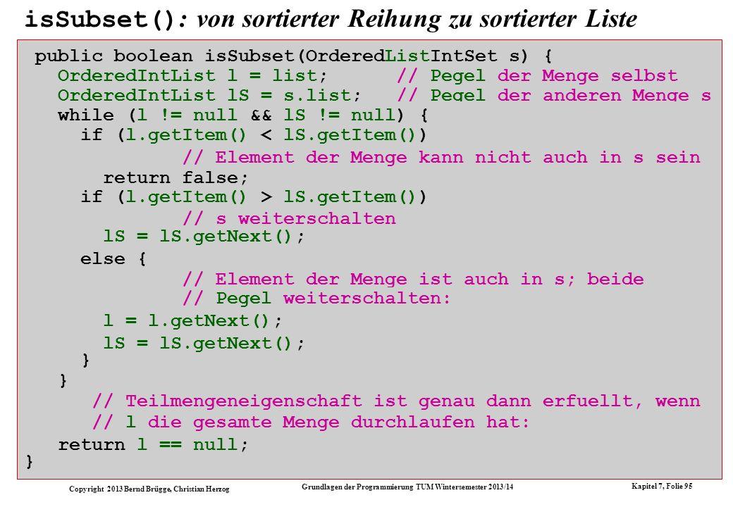 Copyright 2013 Bernd Brügge, Christian Herzog Grundlagen der Programmierung TUM Wintersemester 2013/14 Kapitel 7, Folie 95 isSubset() : von sortierter Reihung zu sortierter Liste public boolean isSubset(OrderedArrayIntSet s) { int index = 0; // Index der Menge selbst int indexS = 0; // Index der anderen Menge s while (index < currentSize && indexS < s.size()) { if (array[index] < s.array[indexS]) // Element der Menge kann nicht auch in s sein return false; if (array[index] > s.array[indexS]) // s weiterschalten indexS++; else { // Element der Menge ist auch in s; beide // Indizes weiterschalten: index++; indexS++; } // Teilmengeneigenschaft ist genau dann erfuellt, wenn // index die gesamte Menge durchlaufen hat: return index >= currentSize; } return l == null; public boolean isSubset(OrderedListIntSet s) { OrderedIntList l = list; // Pegel der Menge selbst OrderedIntList lS = s.list;// Pegel der anderen Menge s while (l != null && indexS < s.size()) { while (l != null && lS != null) { if (l.getItem() < s.array[indexS])if (l.getItem() < lS.getItem()) if (l.getItem() > s.array[indexS])if (l.getItem() > lS.getItem()) lS = lS.getNext(); // Pegel weiterschalten: l = l.getNext(); lS = lS.getNext(); // l die gesamte Menge durchlaufen hat: